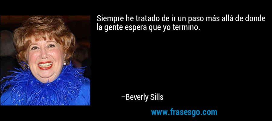Siempre he tratado de ir un paso más allá de donde la gente espera que yo termino. – Beverly Sills