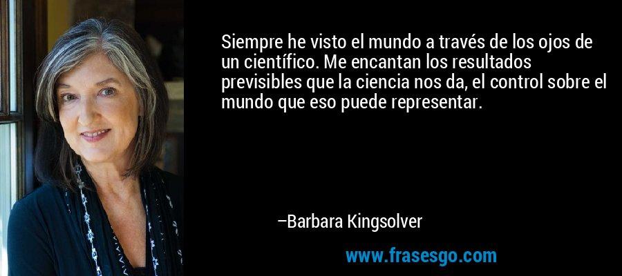 Siempre he visto el mundo a través de los ojos de un científico. Me encantan los resultados previsibles que la ciencia nos da, el control sobre el mundo que eso puede representar. – Barbara Kingsolver