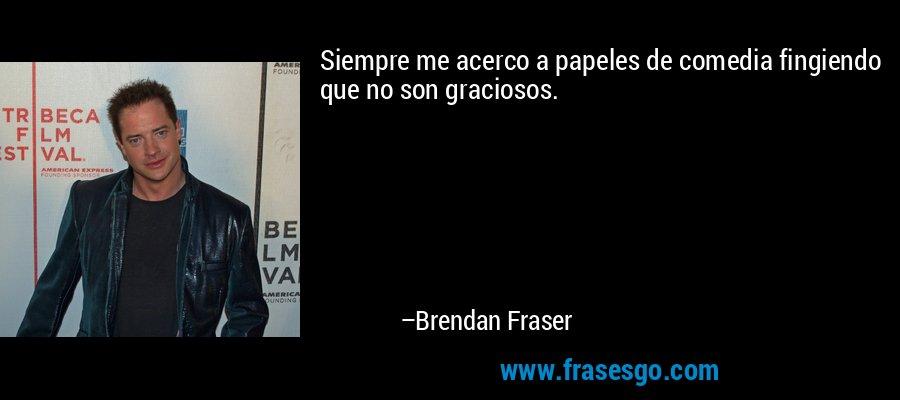 Siempre me acerco a papeles de comedia fingiendo que no son graciosos. – Brendan Fraser