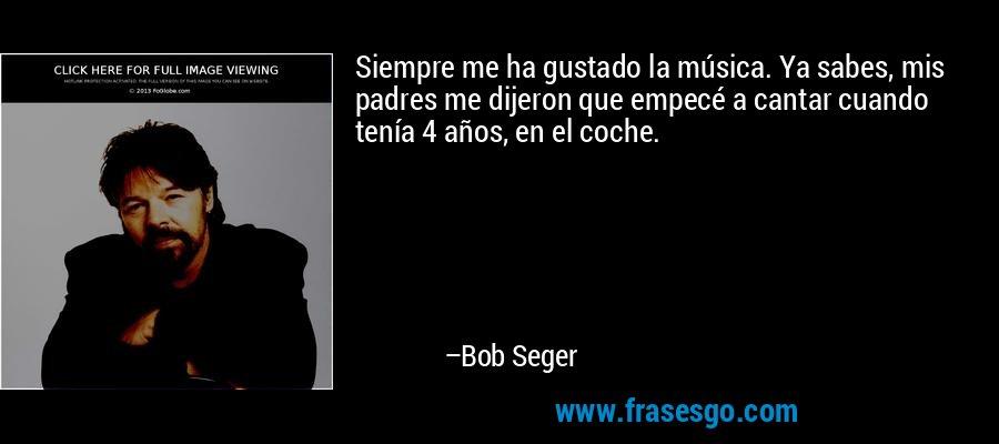 Siempre me ha gustado la música. Ya sabes, mis padres me dijeron que empecé a cantar cuando tenía 4 años, en el coche. – Bob Seger