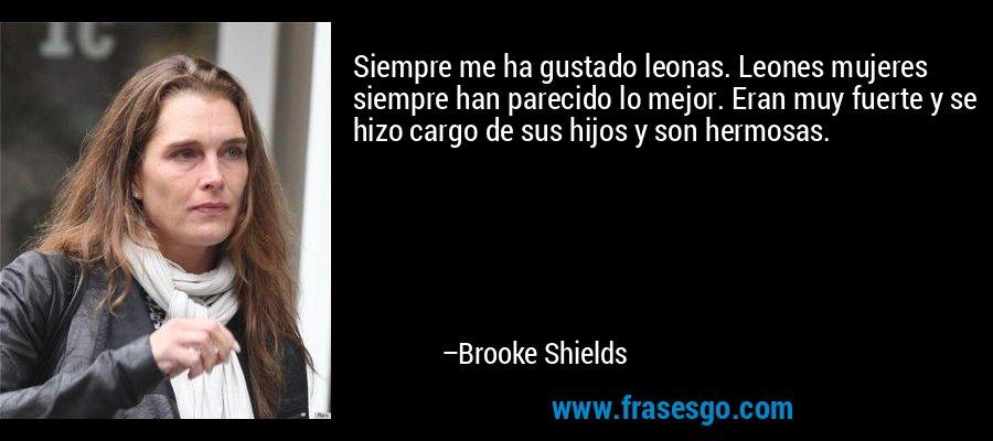 Siempre me ha gustado leonas. Leones mujeres siempre han parecido lo mejor. Eran muy fuerte y se hizo cargo de sus hijos y son hermosas. – Brooke Shields
