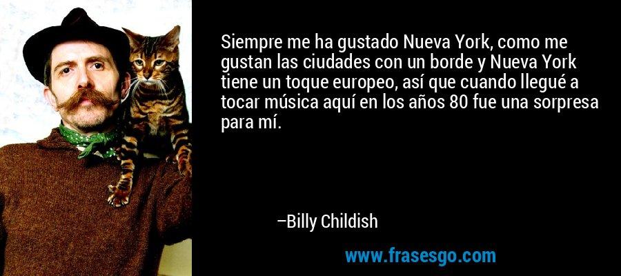 Siempre me ha gustado Nueva York, como me gustan las ciudades con un borde y Nueva York tiene un toque europeo, así que cuando llegué a tocar música aquí en los años 80 fue una sorpresa para mí. – Billy Childish