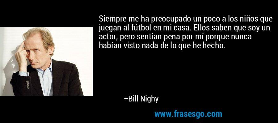Siempre me ha preocupado un poco a los niños que juegan al fútbol en mi casa. Ellos saben que soy un actor, pero sentían pena por mí porque nunca habían visto nada de lo que he hecho. – Bill Nighy