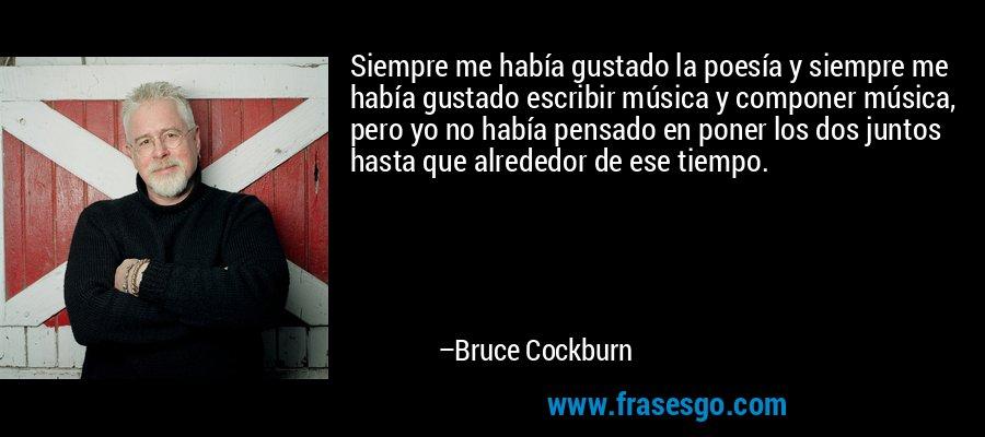 Siempre me había gustado la poesía y siempre me había gustado escribir música y componer música, pero yo no había pensado en poner los dos juntos hasta que alrededor de ese tiempo. – Bruce Cockburn
