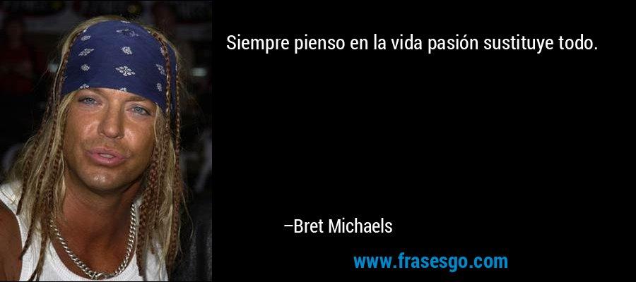 Siempre pienso en la vida pasión sustituye todo. – Bret Michaels