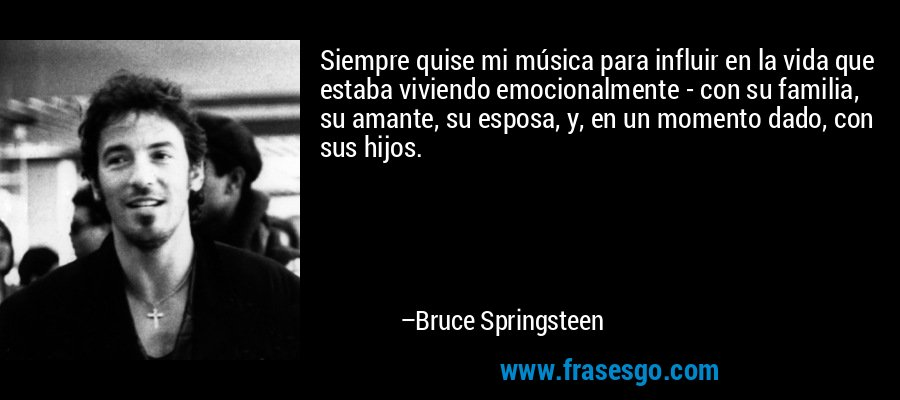 Siempre quise mi música para influir en la vida que estaba viviendo emocionalmente - con su familia, su amante, su esposa, y, en un momento dado, con sus hijos. – Bruce Springsteen