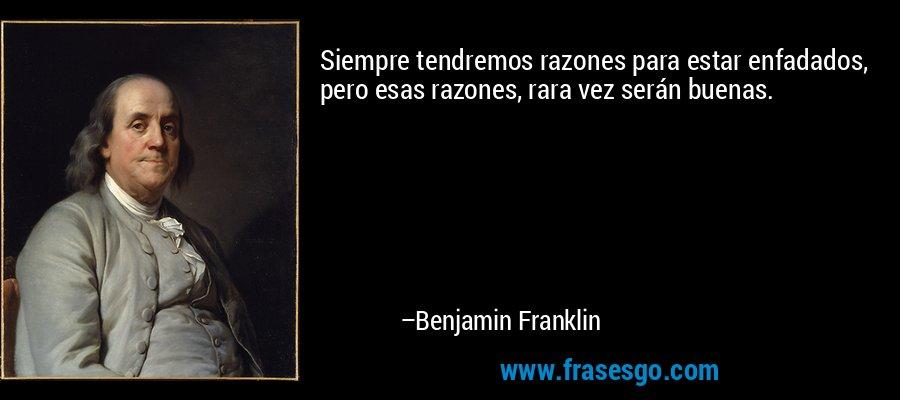 Siempre tendremos razones para estar enfadados, pero esas razones, rara vez serán buenas. – Benjamin Franklin