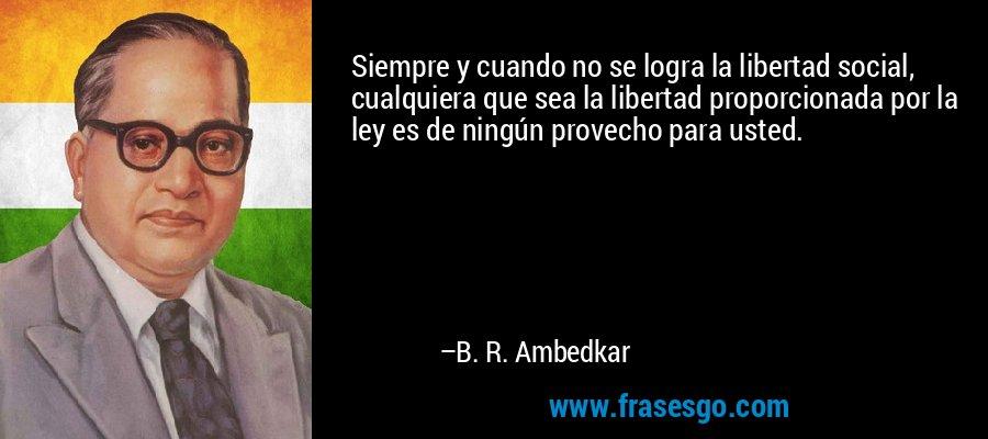 Siempre y cuando no se logra la libertad social, cualquiera que sea la libertad proporcionada por la ley es de ningún provecho para usted. – B. R. Ambedkar