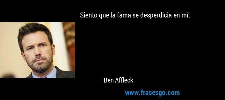 Siento que la fama se desperdicia en mí. – Ben Affleck