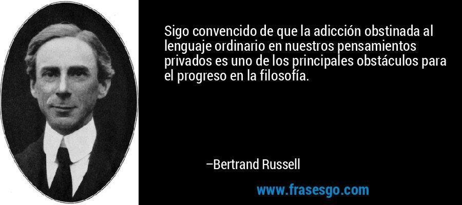 Sigo convencido de que la adicción obstinada al lenguaje ordinario en nuestros pensamientos privados es uno de los principales obstáculos para el progreso en la filosofía. – Bertrand Russell