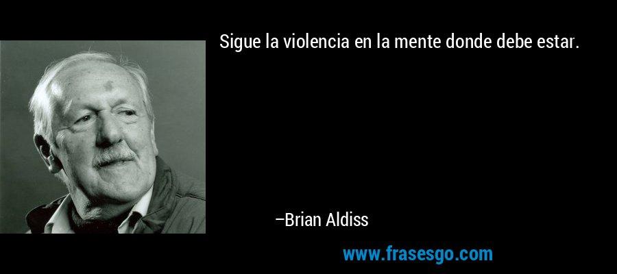 Sigue la violencia en la mente donde debe estar. – Brian Aldiss