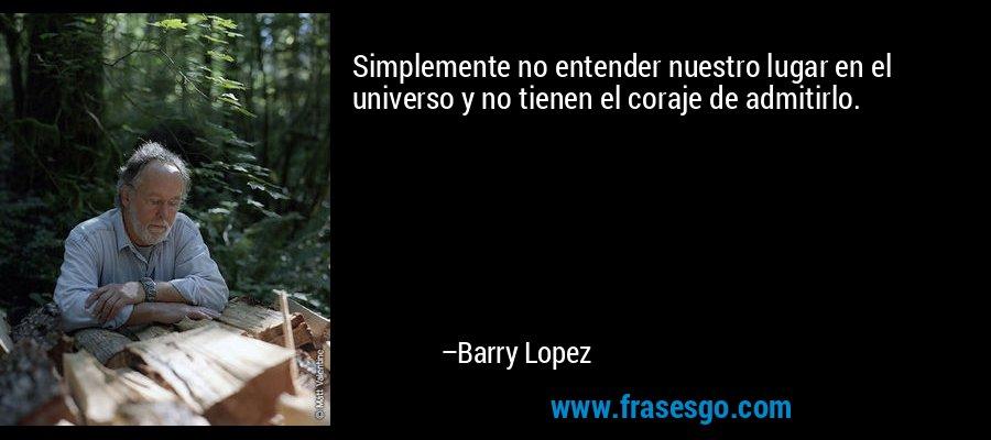 Simplemente no entender nuestro lugar en el universo y no tienen el coraje de admitirlo. – Barry Lopez