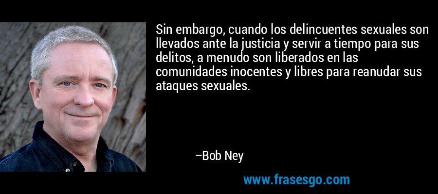 Sin embargo, cuando los delincuentes sexuales son llevados ante la justicia y servir a tiempo para sus delitos, a menudo son liberados en las comunidades inocentes y libres para reanudar sus ataques sexuales. – Bob Ney