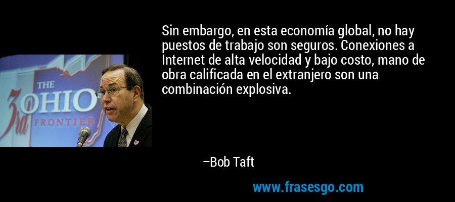 Sin embargo, en esta economía global, no hay puestos de trabajo son seguros. Conexiones a Internet de alta velocidad y bajo costo, mano de obra calificada en el extranjero son una combinación explosiva. – Bob Taft