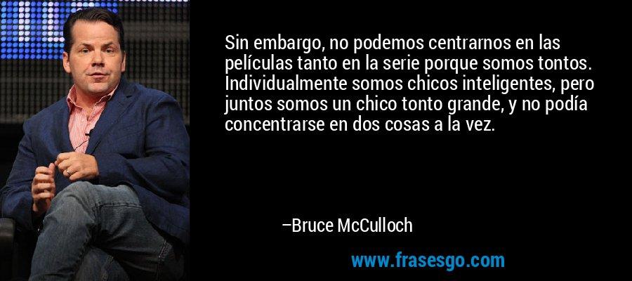 Sin embargo, no podemos centrarnos en las películas tanto en la serie porque somos tontos. Individualmente somos chicos inteligentes, pero juntos somos un chico tonto grande, y no podía concentrarse en dos cosas a la vez. – Bruce McCulloch
