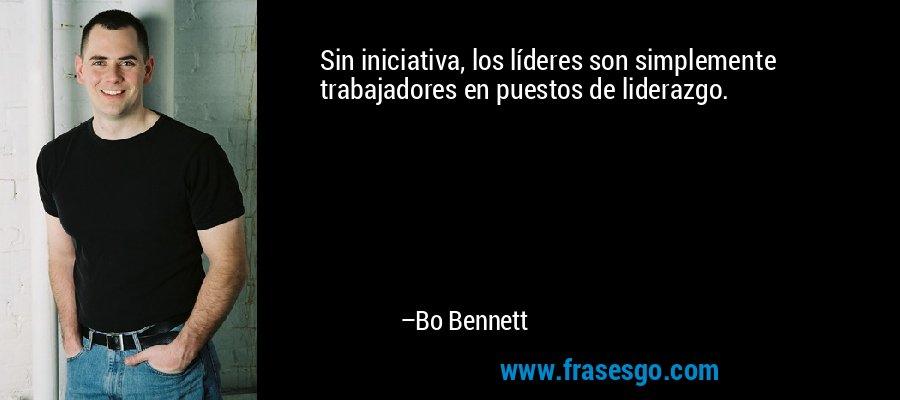 Sin iniciativa, los líderes son simplemente trabajadores en puestos de liderazgo. – Bo Bennett
