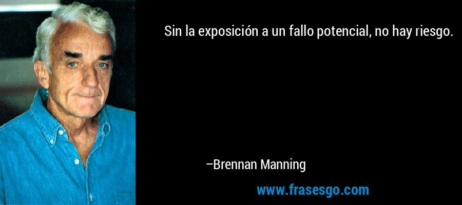 Sin la exposición a un fallo potencial, no hay riesgo. – Brennan Manning