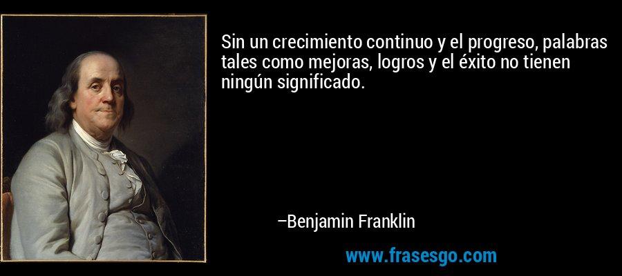 Sin un crecimiento continuo y el progreso, palabras tales como mejoras, logros y el éxito no tienen ningún significado. – Benjamin Franklin