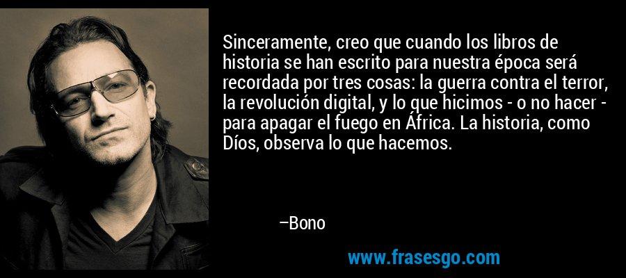 Sinceramente, creo que cuando los libros de historia se han escrito para nuestra época será recordada por tres cosas: la guerra contra el terror, la revolución digital, y lo que hicimos - o no hacer - para apagar el fuego en África. La historia, como Díos, observa lo que hacemos. – Bono