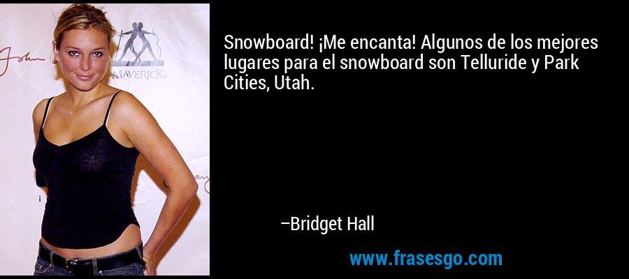 Snowboard! ¡Me encanta! Algunos de los mejores lugares para el snowboard son Telluride y Park Cities, Utah. – Bridget Hall