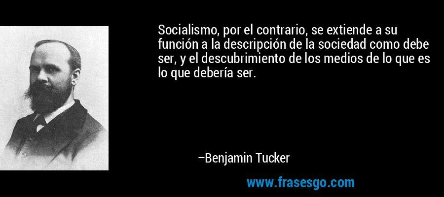 Socialismo, por el contrario, se extiende a su función a la descripción de la sociedad como debe ser, y el descubrimiento de los medios de lo que es lo que debería ser. – Benjamin Tucker