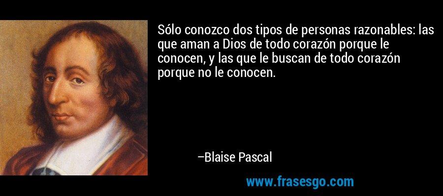 Sólo conozco dos tipos de personas razonables: las que aman a Dios de todo corazón porque le conocen, y las que le buscan de todo corazón porque no le conocen. – Blaise Pascal
