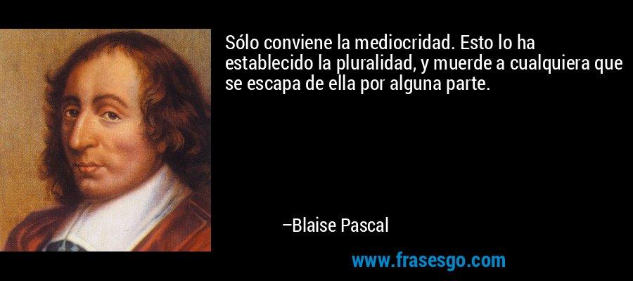 Sólo conviene la mediocridad. Esto lo ha establecido la pluralidad, y muerde a cualquiera que se escapa de ella por alguna parte. – Blaise Pascal