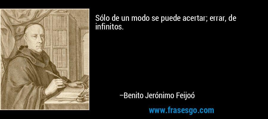 Sólo de un modo se puede acertar; errar, de infinitos. – Benito Jerónimo Feijoó