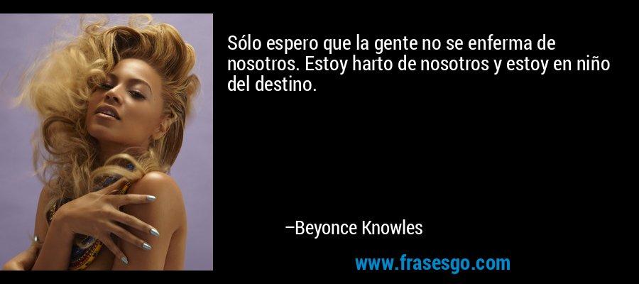 Sólo espero que la gente no se enferma de nosotros. Estoy harto de nosotros y estoy en niño del destino. – Beyonce Knowles