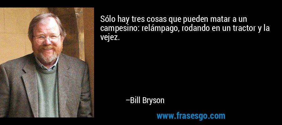 Sólo hay tres cosas que pueden matar a un campesino: relámpago, rodando en un tractor y la vejez. – Bill Bryson