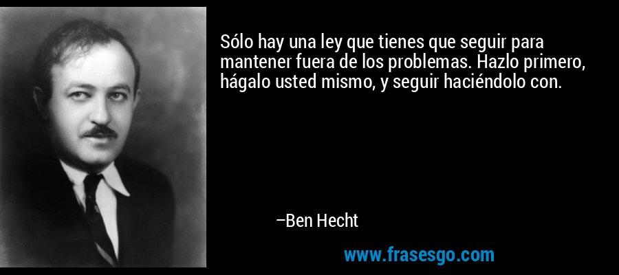 Sólo hay una ley que tienes que seguir para mantener fuera de los problemas. Hazlo primero, hágalo usted mismo, y seguir haciéndolo con. – Ben Hecht
