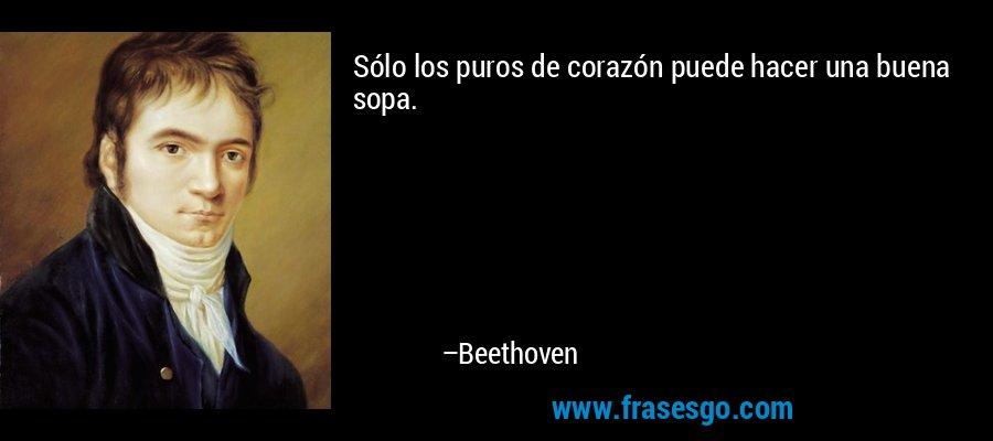 Sólo los puros de corazón puede hacer una buena sopa. – Beethoven