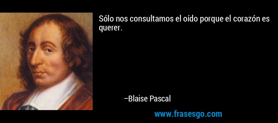 Sólo nos consultamos el oído porque el corazón es querer. – Blaise Pascal