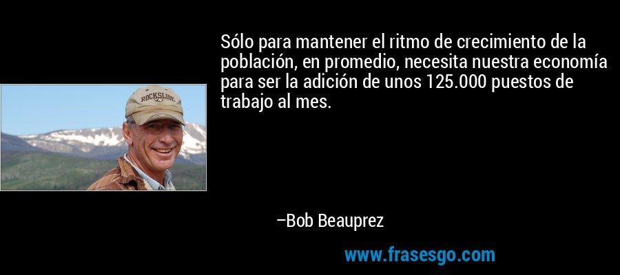 Sólo para mantener el ritmo de crecimiento de la población, en promedio, necesita nuestra economía para ser la adición de unos 125.000 puestos de trabajo al mes. – Bob Beauprez