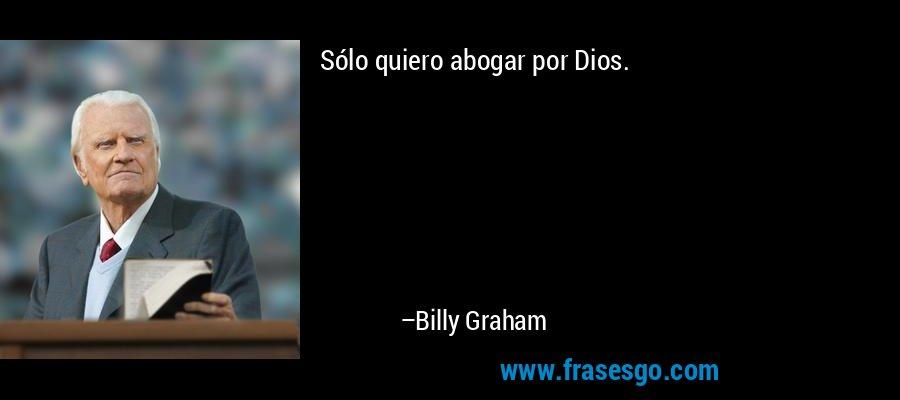 Sólo quiero abogar por Dios. – Billy Graham