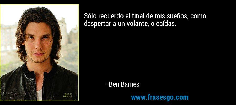 Sólo recuerdo el final de mis sueños, como despertar a un volante, o caídas. – Ben Barnes