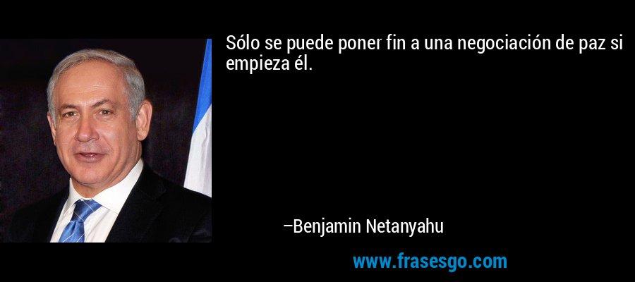 Sólo se puede poner fin a una negociación de paz si empieza él. – Benjamin Netanyahu