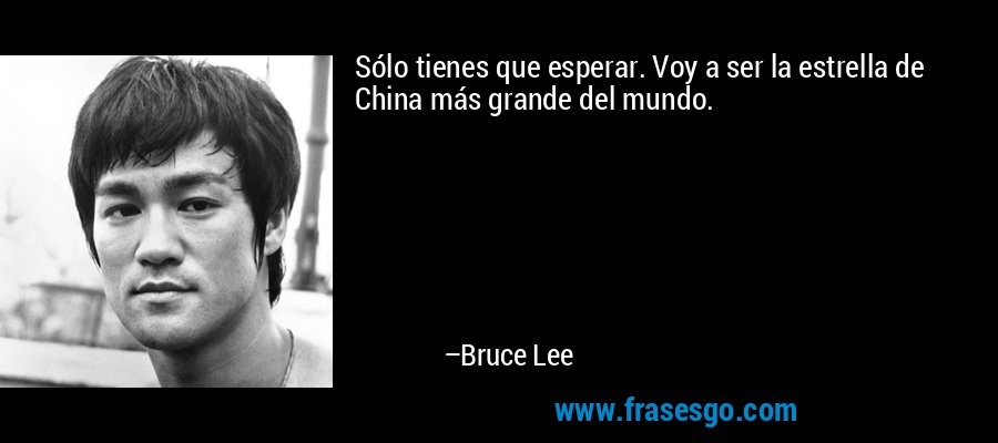 Sólo tienes que esperar. Voy a ser la estrella de China más grande del mundo. – Bruce Lee