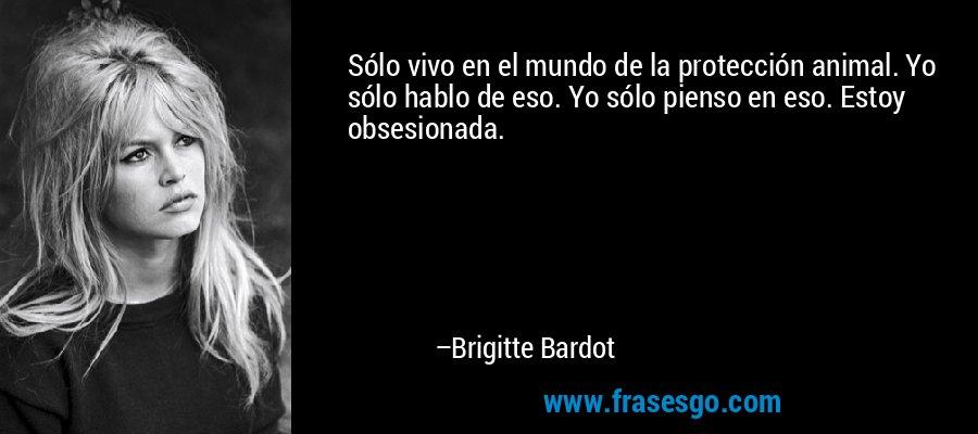 Sólo vivo en el mundo de la protección animal. Yo sólo hablo de eso. Yo sólo pienso en eso. Estoy obsesionada. – Brigitte Bardot