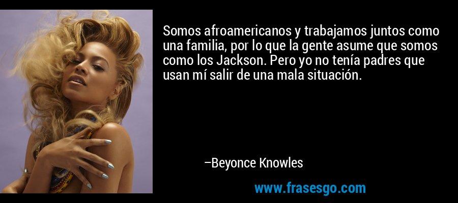 Somos afroamericanos y trabajamos juntos como una familia, por lo que la gente asume que somos como los Jackson. Pero yo no tenía padres que usan mí salir de una mala situación. – Beyonce Knowles