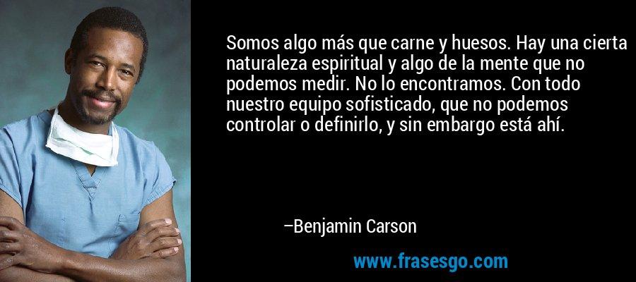 Somos algo más que carne y huesos. Hay una cierta naturaleza espiritual y algo de la mente que no podemos medir. No lo encontramos. Con todo nuestro equipo sofisticado, que no podemos controlar o definirlo, y sin embargo está ahí. – Benjamin Carson