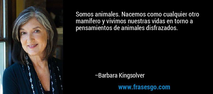 Somos animales. Nacemos como cualquier otro mamífero y vivimos nuestras vidas en torno a pensamientos de animales disfrazados. – Barbara Kingsolver