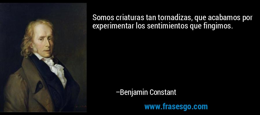 Somos criaturas tan tornadizas, que acabamos por experimentar los sentimientos que fingimos. – Benjamin Constant