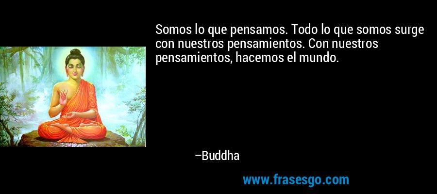 Somos lo que pensamos. Todo lo que somos surge con nuestros pensamientos. Con nuestros pensamientos, hacemos el mundo. – Buddha
