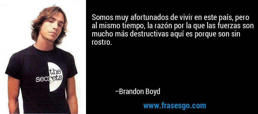 Somos muy afortunados de vivir en este país, pero al mismo tiempo, la razón por la que las fuerzas son mucho más destructivas aquí es porque son sin rostro. – Brandon Boyd