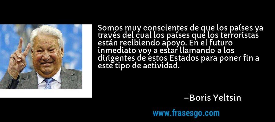 Somos muy conscientes de que los países ya través del cual los países que los terroristas están recibiendo apoyo. En el futuro inmediato voy a estar llamando a los dirigentes de estos Estados para poner fin a este tipo de actividad. – Boris Yeltsin