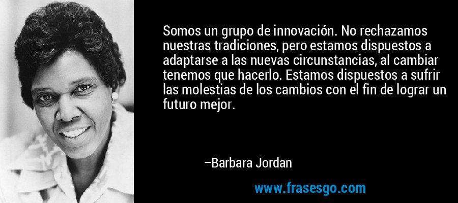 Somos un grupo de innovación. No rechazamos nuestras tradiciones, pero estamos dispuestos a adaptarse a las nuevas circunstancias, al cambiar tenemos que hacerlo. Estamos dispuestos a sufrir las molestias de los cambios con el fin de lograr un futuro mejor. – Barbara Jordan