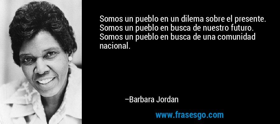 Somos un pueblo en un dilema sobre el presente. Somos un pueblo en busca de nuestro futuro. Somos un pueblo en busca de una comunidad nacional. – Barbara Jordan