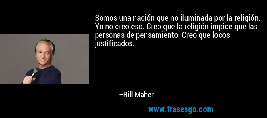 Somos una nación que no iluminada por la religión. Yo no creo eso. Creo que la religión impide que las personas de pensamiento. Creo que locos justificados. – Bill Maher