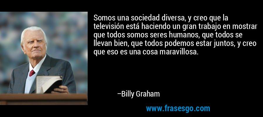 Somos una sociedad diversa, y creo que la televisión está haciendo un gran trabajo en mostrar que todos somos seres humanos, que todos se llevan bien, que todos podemos estar juntos, y creo que eso es una cosa maravillosa. – Billy Graham